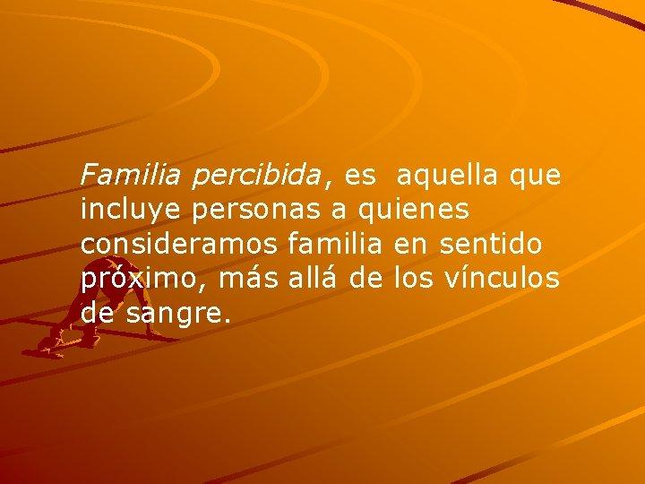 Familia percibida, es aquella que incluye personas a quienes consideramos familia en sentido próximo,