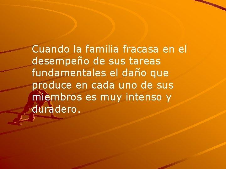 Cuando la familia fracasa en el desempeño de sus tareas fundamentales el daño que
