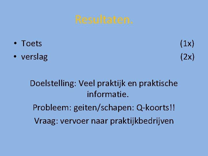 Resultaten. • Toets • verslag Doelstelling: Veel praktijk en praktische informatie. Probleem: geiten/schapen: Q-koorts!!