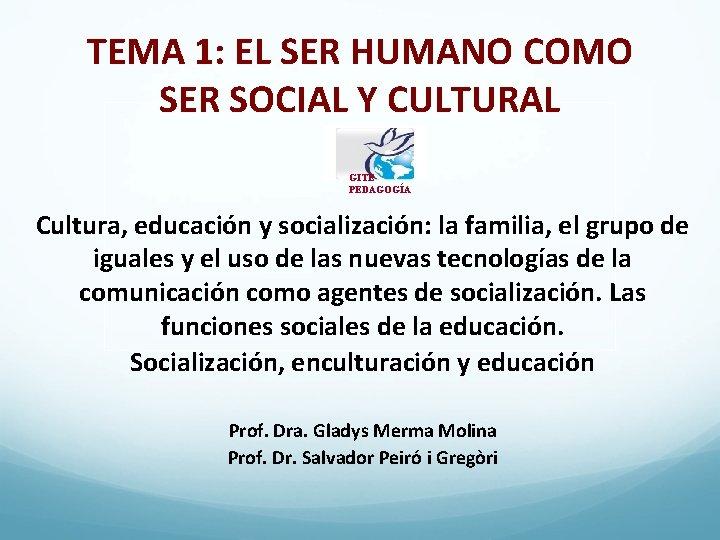 TEMA 1: EL SER HUMANO COMO SER SOCIAL Y CULTURAL GITE PEDAGOGÍA Cultura, educación