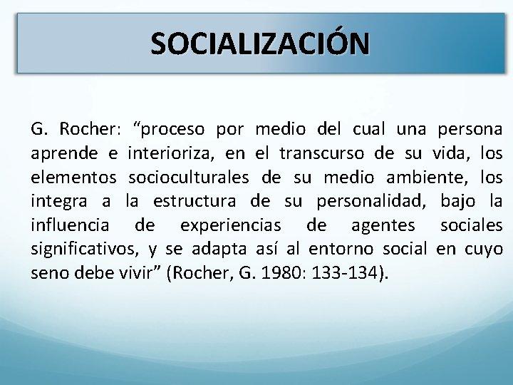 """SOCIALIZACIÓN G. Rocher: """"proceso por medio del cual una persona aprende e interioriza, en"""