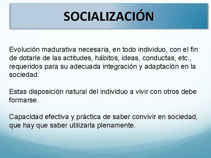 SOCIALIZACIÓN Evolución madurativa necesaria, en todo individuo, con el fin de dotarle de las