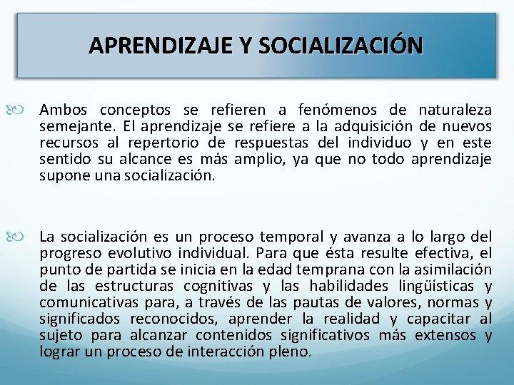 APRENDIZAJE Y SOCIALIZACIÓN Ambos conceptos se refieren a fenómenos de naturaleza semejante. El aprendizaje
