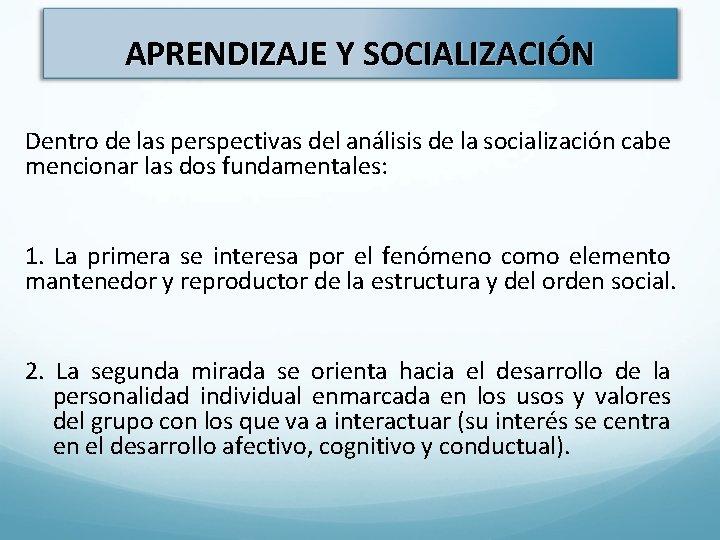 APRENDIZAJE Y SOCIALIZACIÓN Dentro de las perspectivas del análisis de la socialización cabe mencionar