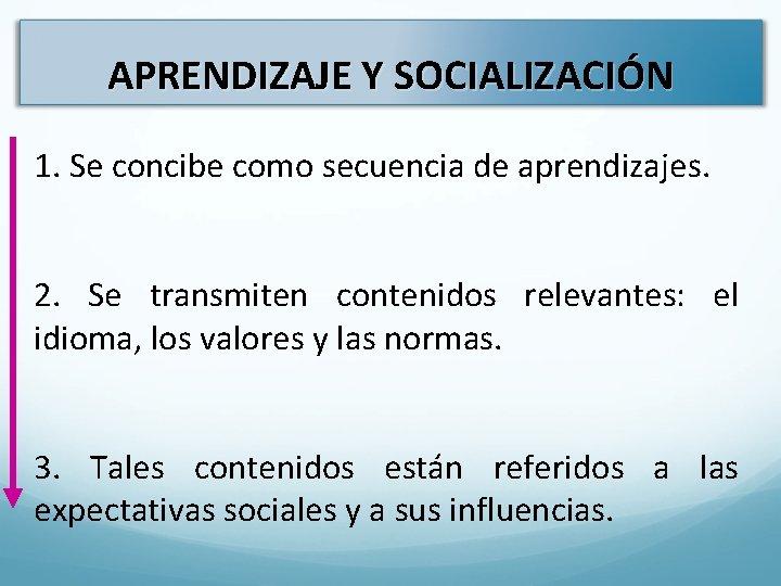 APRENDIZAJE Y SOCIALIZACIÓN 1. Se concibe como secuencia de aprendizajes. 2. Se transmiten contenidos