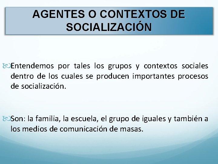 AGENTES O CONTEXTOS DE SOCIALIZACIÓN Entendemos por tales los grupos y contextos sociales dentro