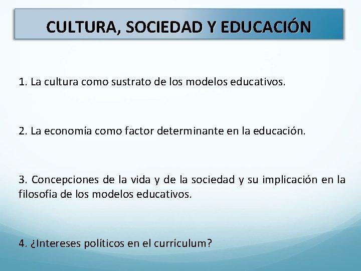 CULTURA, SOCIEDAD Y EDUCACIÓN 1. La cultura como sustrato de los modelos educativos. 2.
