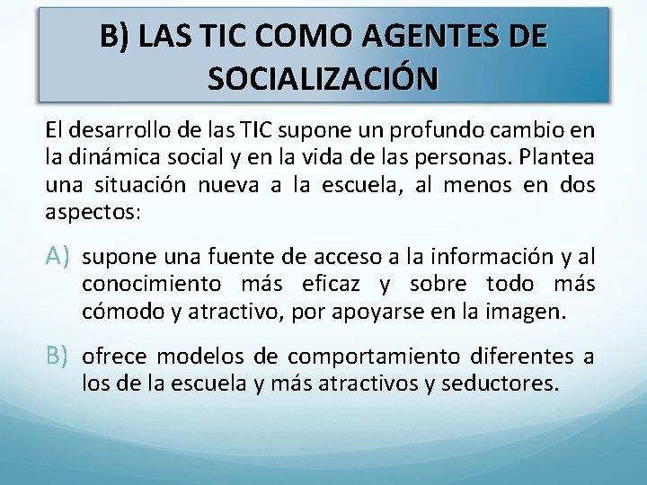 B) LAS TIC COMO AGENTES DE SOCIALIZACIÓN El desarrollo de las TIC supone un