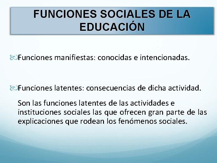 FUNCIONES SOCIALES DE LA EDUCACIÓN Funciones manifiestas: conocidas e intencionadas. Funciones latentes: consecuencias de