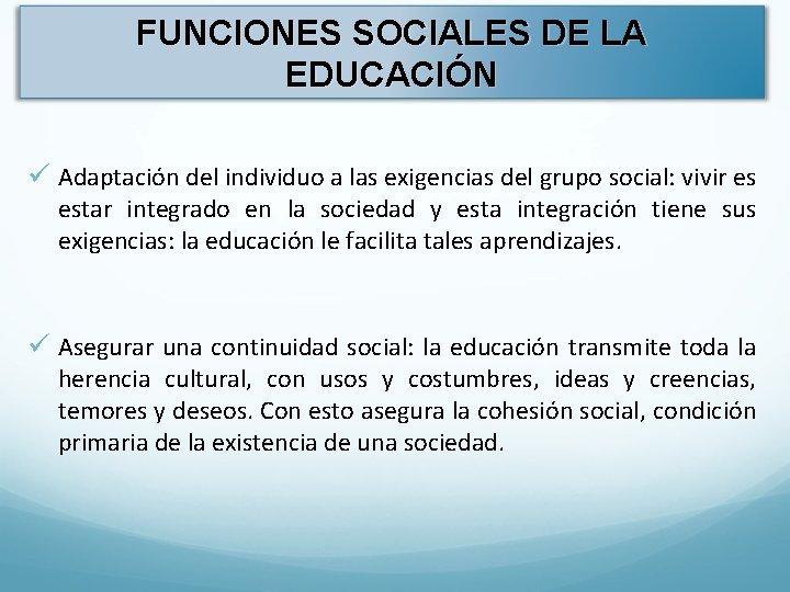 FUNCIONES SOCIALES DE LA EDUCACIÓN ü Adaptación del individuo a las exigencias del grupo