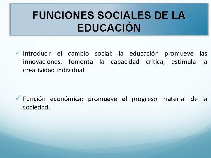 FUNCIONES SOCIALES DE LA EDUCACIÓN ü Introducir el cambio social: la educación promueve las