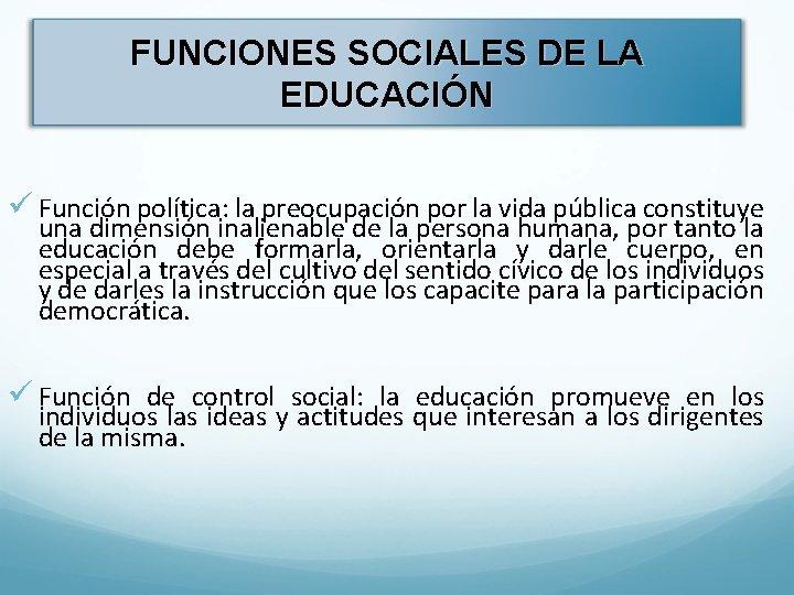 FUNCIONES SOCIALES DE LA EDUCACIÓN ü Función política: la preocupación por la vida pública