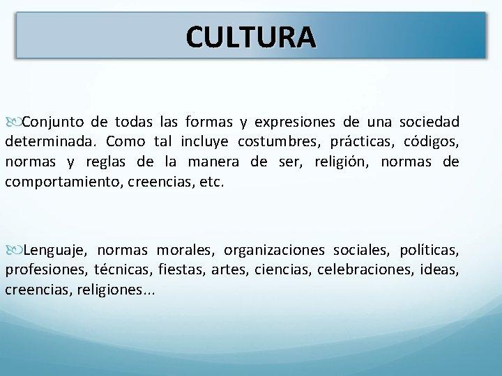 CULTURA Conjunto de todas las formas y expresiones de una sociedad determinada. Como tal