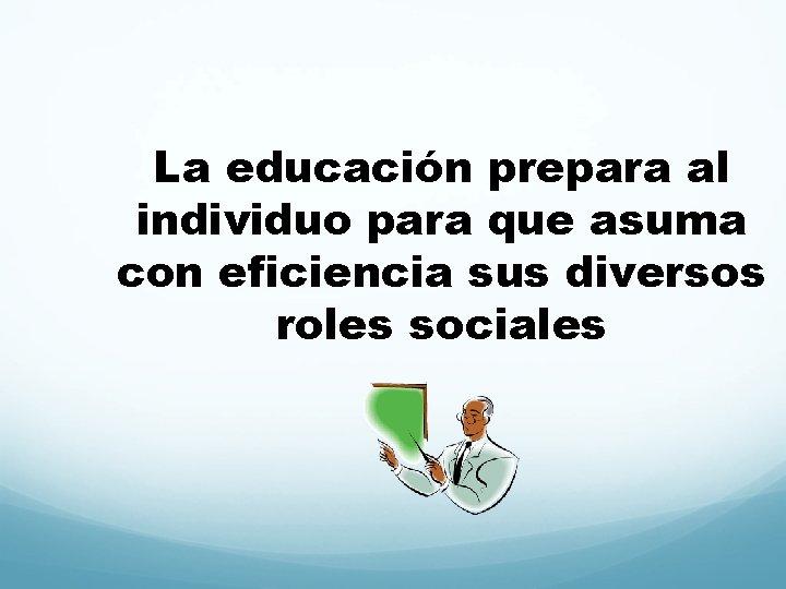 La educación prepara al individuo para que asuma con eficiencia sus diversos roles sociales