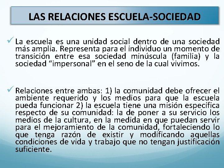 LAS RELACIONES ESCUELA-SOCIEDAD ü La escuela es una unidad social dentro de una sociedad