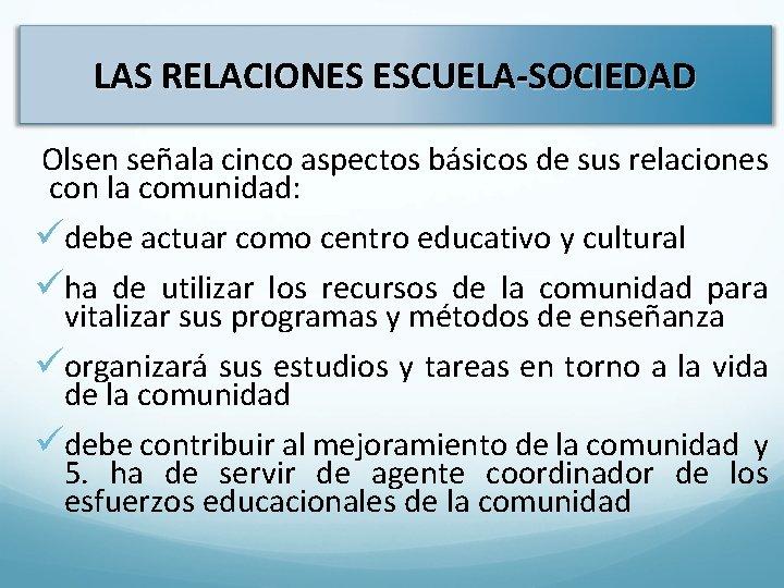 LAS RELACIONES ESCUELA-SOCIEDAD Olsen señala cinco aspectos básicos de sus relaciones con la comunidad: