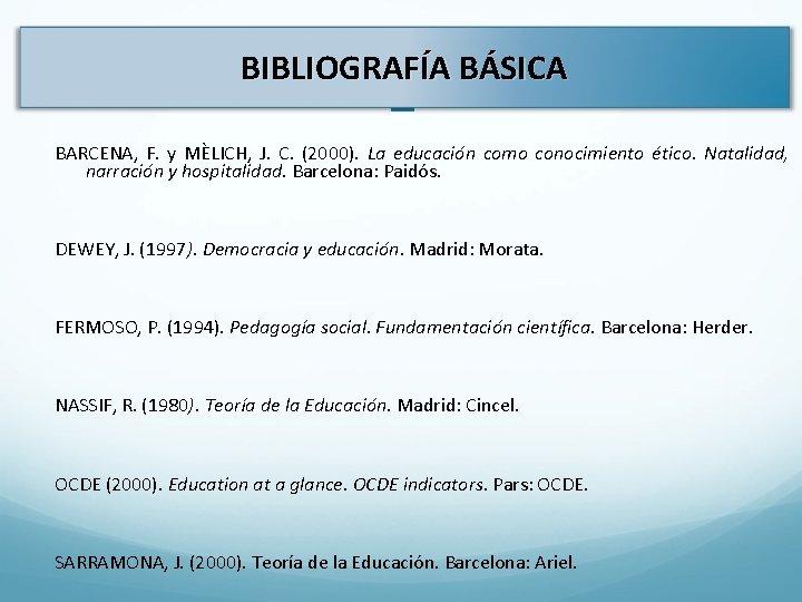 BIBLIOGRAFÍA BÁSICA L BARCENA, F. y MÈLICH, J. C. (2000). La educación como conocimiento