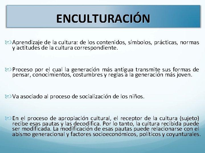 ENCULTURACIÓN Aprendizaje de la cultura: de los contenidos, símbolos, prácticas, normas y actitudes de