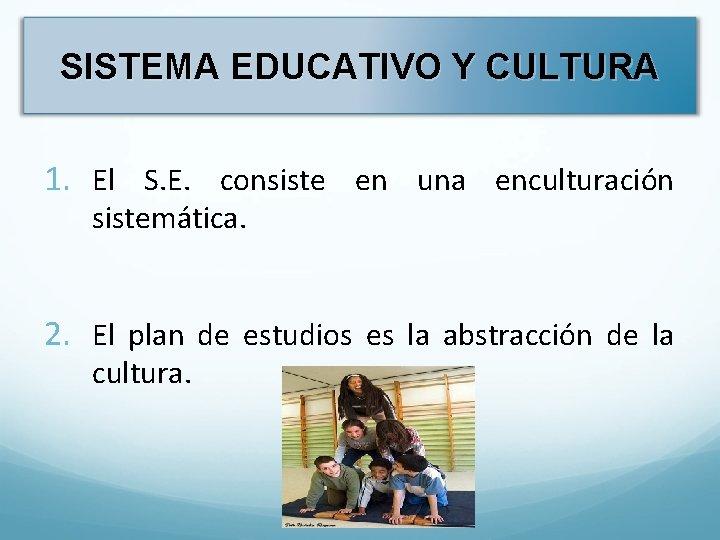 SISTEMA EDUCATIVO Y CULTURA 1. El S. E. consiste en una enculturación sistemática. 2.