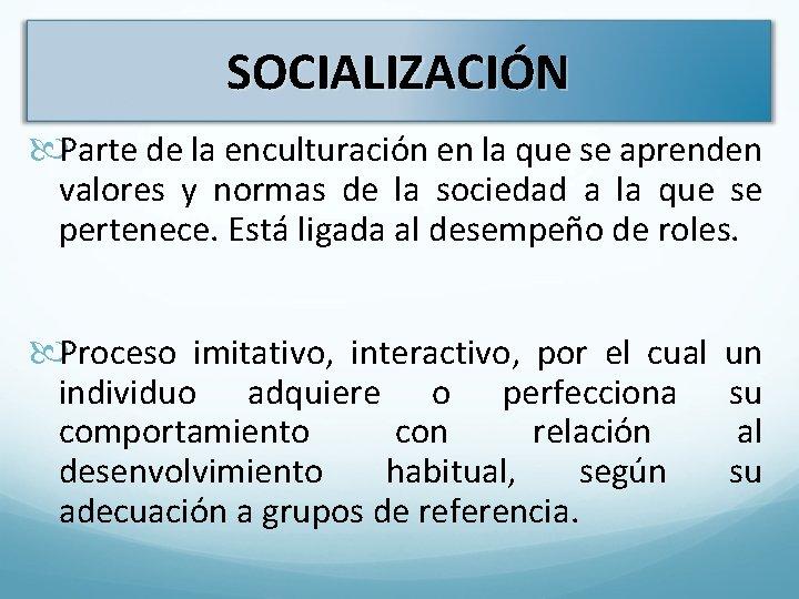 SOCIALIZACIÓN Parte de la enculturación en la que se aprenden valores y normas de