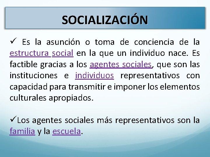 SOCIALIZACIÓN ü Es la asunción o toma de conciencia de la estructura social en