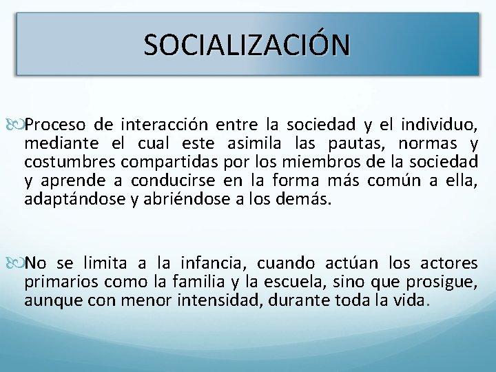 SOCIALIZACIÓN Proceso de interacción entre la sociedad y el individuo, mediante el cual este