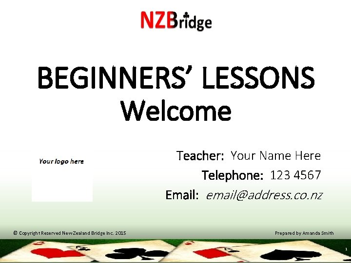 BEGINNERS' LESSONS Welcome Teacher: Your Name Here Telephone: 123 4567 Email: email@address. co. nz