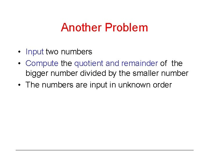 Another Problem • Input two numbers • Compute the quotient and remainder of the