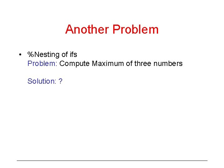 Another Problem • %Nesting of ifs Problem: Compute Maximum of three numbers Solution: ?