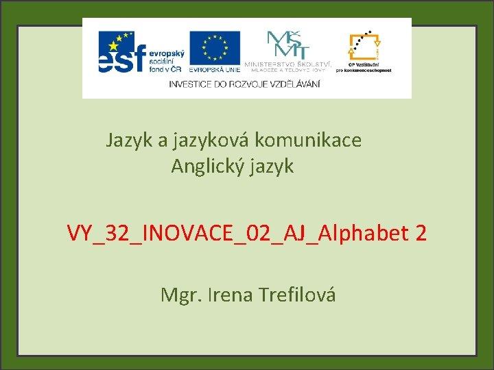 Jazyk a jazyková komunikace Anglický jazyk VY_32_INOVACE_02_AJ_Alphabet 2 Mgr. Irena Trefilová