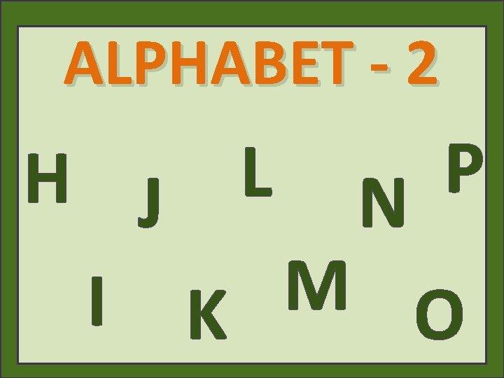 ALPHABET - 2 P L H J N M I K O