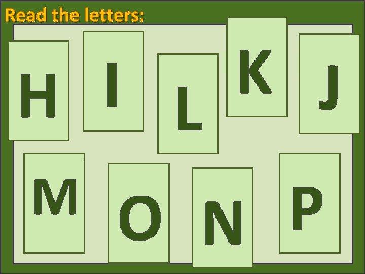 Read the letters: K I J H L M O P N [kei] [ai]