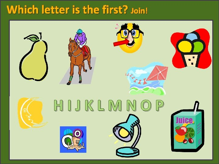 Which letter is the first? Join! nose pear ice cream horse kite moon HIJKLMNOP