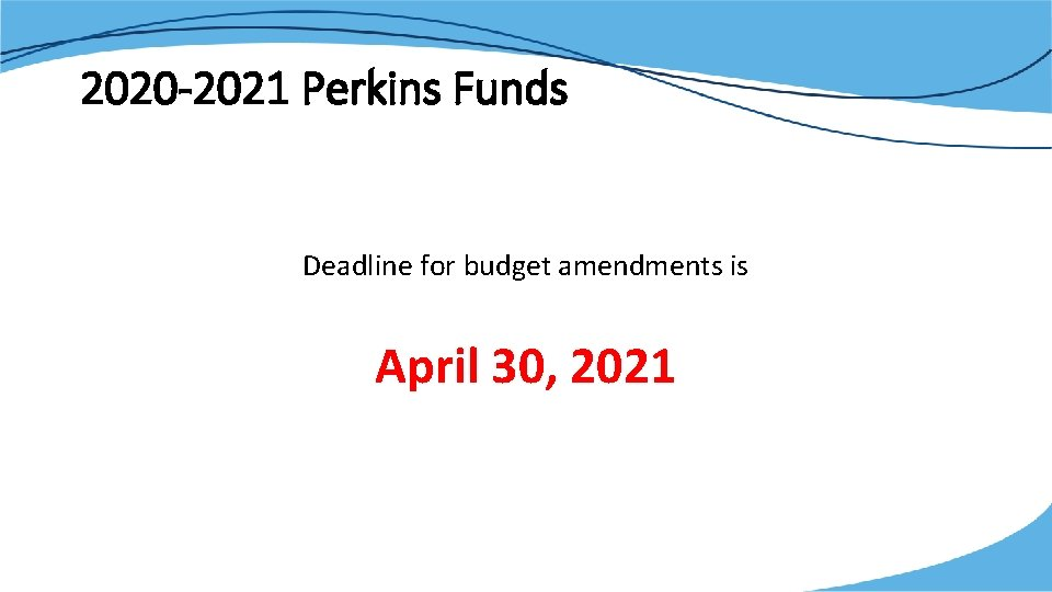 2020 -2021 Perkins Funds Deadline for budget amendments is April 30, 2021