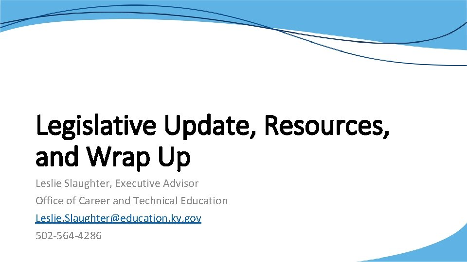 Legislative Update, Resources, and Wrap Up Leslie Slaughter, Executive Advisor Office of Career and