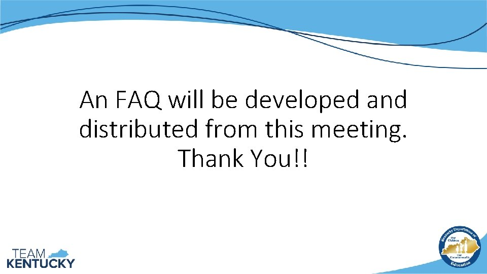 An FAQ will be developed and distributed from this meeting. Thank You!!