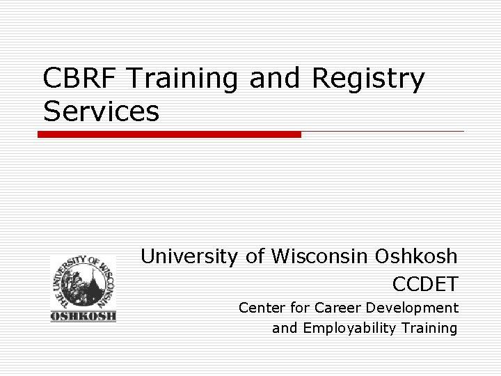 CBRF Training and Registry Services University of Wisconsin Oshkosh CCDET Center for Career Development