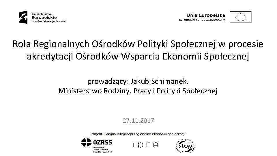 Rola Regionalnych Ośrodków Polityki Społecznej w procesie akredytacji Ośrodków Wsparcia Ekonomii Społecznej prowadzący: Jakub