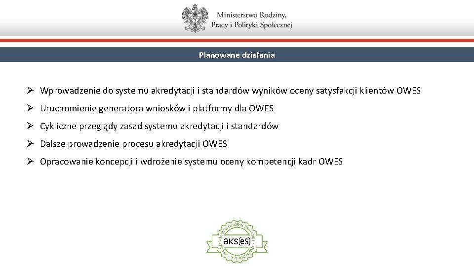 Planowane działania Ø Wprowadzenie do systemu akredytacji i standardów wyników oceny satysfakcji klientów OWES