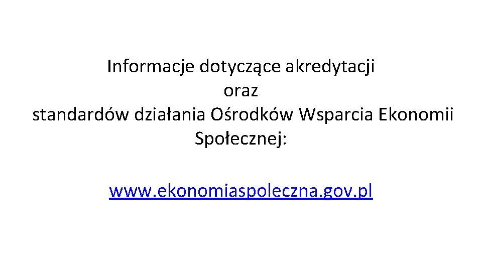 Informacje dotyczące akredytacji oraz standardów działania Ośrodków Wsparcia Ekonomii Społecznej: www. ekonomiaspoleczna. gov. pl