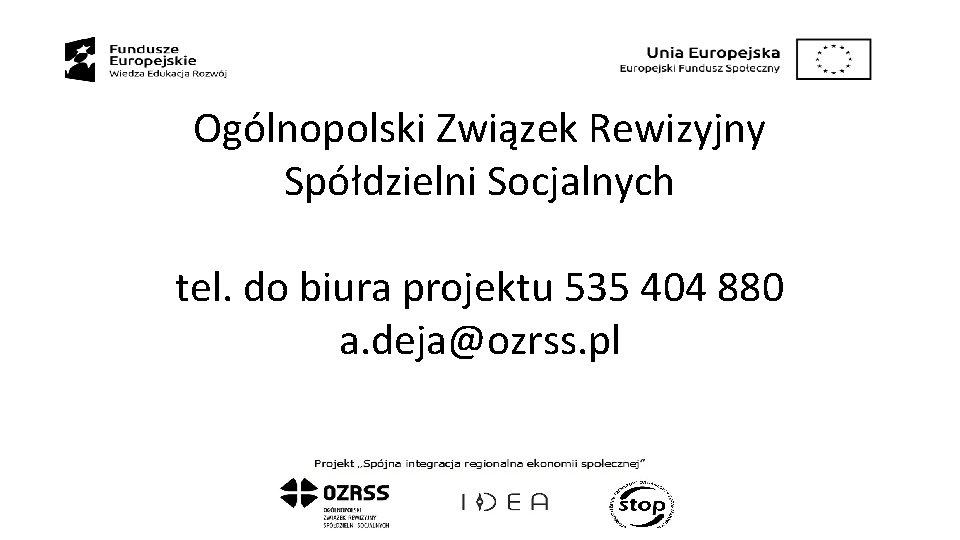 Ogólnopolski Związek Rewizyjny Spółdzielni Socjalnych tel. do biura projektu 535 404 880 a. deja@ozrss.