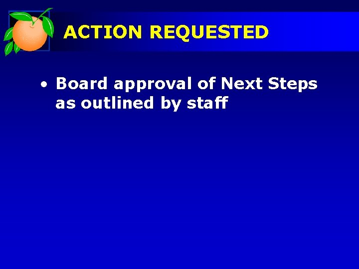ACTION REQUESTED • Board approval of Next Steps as outlined by staff