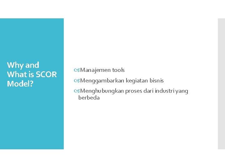 Why and What is SCOR Model? Manajemen tools Menggambarkan kegiatan bisnis Menghubungkan proses dari