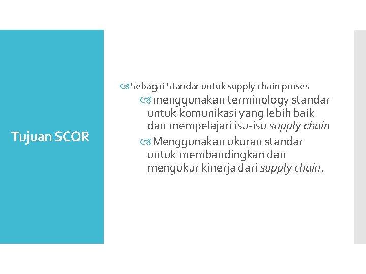 Sebagai Standar untuk supply chain proses Tujuan SCOR menggunakan terminology standar untuk komunikasi