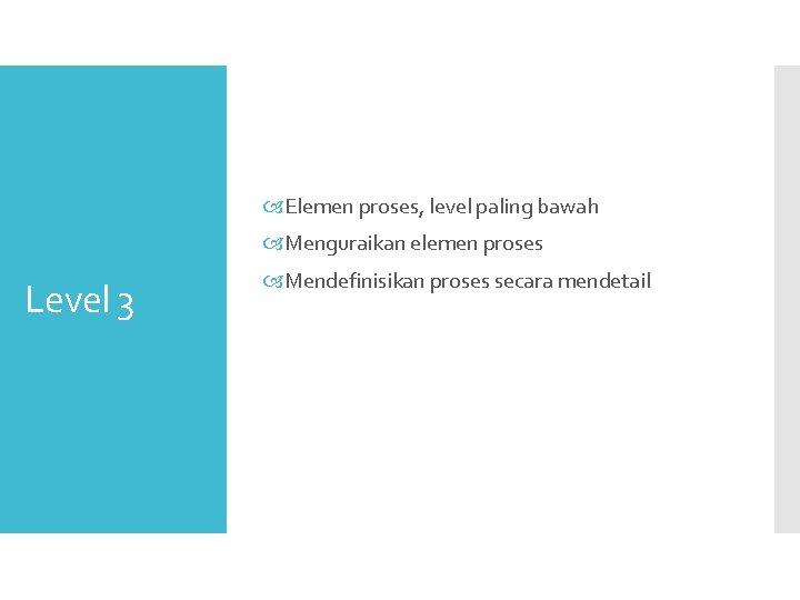 Elemen proses, level paling bawah Menguraikan elemen proses Level 3 Mendefinisikan proses secara