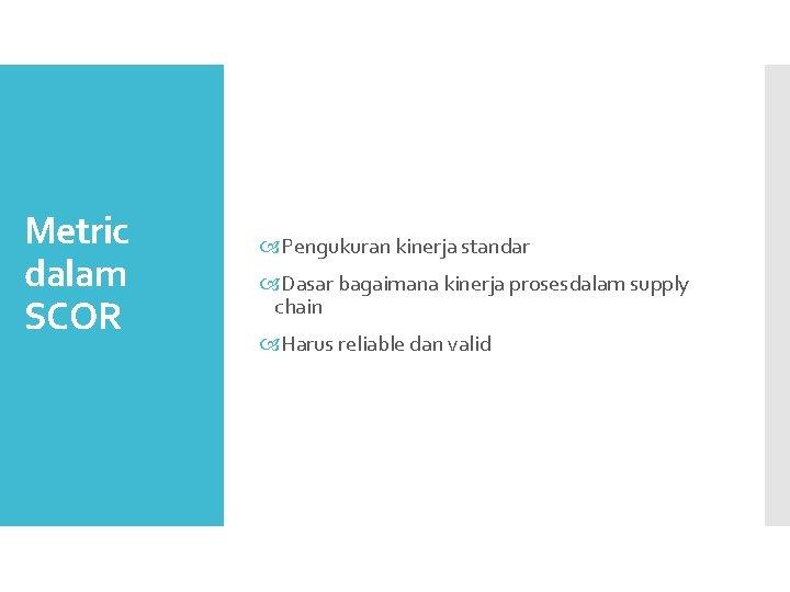 Metric dalam SCOR Pengukuran kinerja standar Dasar bagaimana kinerja prosesdalam supply chain Harus reliable