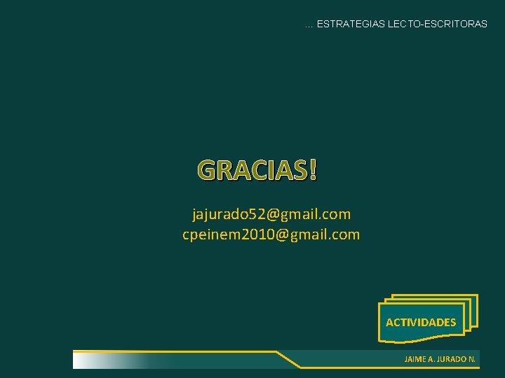 … ESTRATEGIAS LECTO-ESCRITORAS GRACIAS! jajurado 52@gmail. com cpeinem 2010@gmail. com ACTIVIDADES JAIME A. JURADO