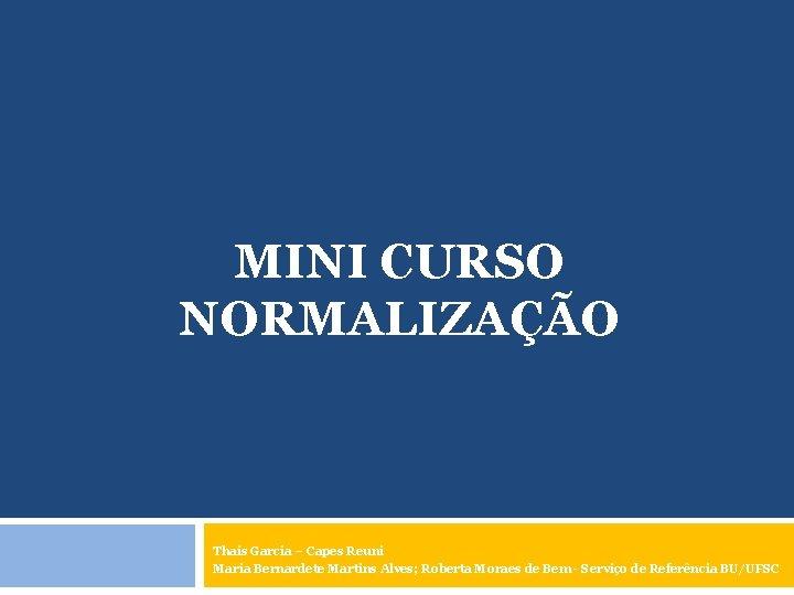 MINI CURSO NORMALIZAÇÃO Thais Garcia – Capes Reuni Maria Bernardete Martins Alves; Roberta Moraes