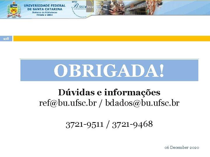 108 OBRIGADA! Dúvidas e informações ref@bu. ufsc. br / bdados@bu. ufsc. br 3721 -9511