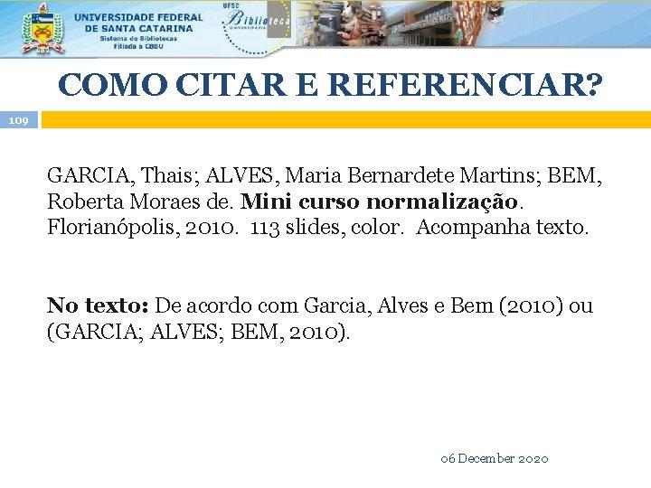 COMO CITAR E REFERENCIAR? 109 GARCIA, Thais; ALVES, Maria Bernardete Martins; BEM, Roberta Moraes